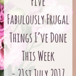 Five Fabulously Frugal Things I've Done This Week - 21st July 2017