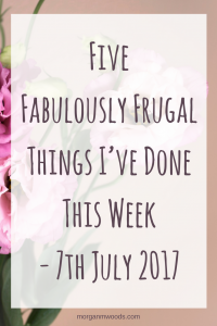 Five Fabulously Frugal Things I've Done This Week - 7th July 2017
