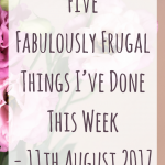 Five Fabulously Frugal Things I've Done This Week - 11 August 2017