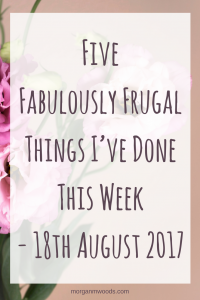 Five Fabulously Frugal Things I've Done This Week - 18th August 2017