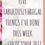 Five Fabulously Frugal Things I've done this week – 6th October 2017