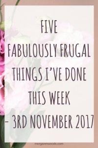 Five Fabulously Frugal Things I've Done This Week - 3rd November 2017