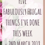Five fabulously frugal things I've done this week – 2nd March 2018