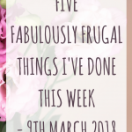 Five fabulously frugal things I've done this week – 9th March 2018