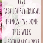 five fabulously frugal things I've done this week – 30th March 2018