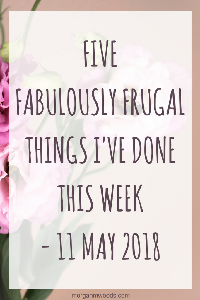 Five fabulously frugal things I've done this week - 11th May 2018