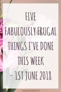 five fabulously frugal things I've done this week - 1st June 2018