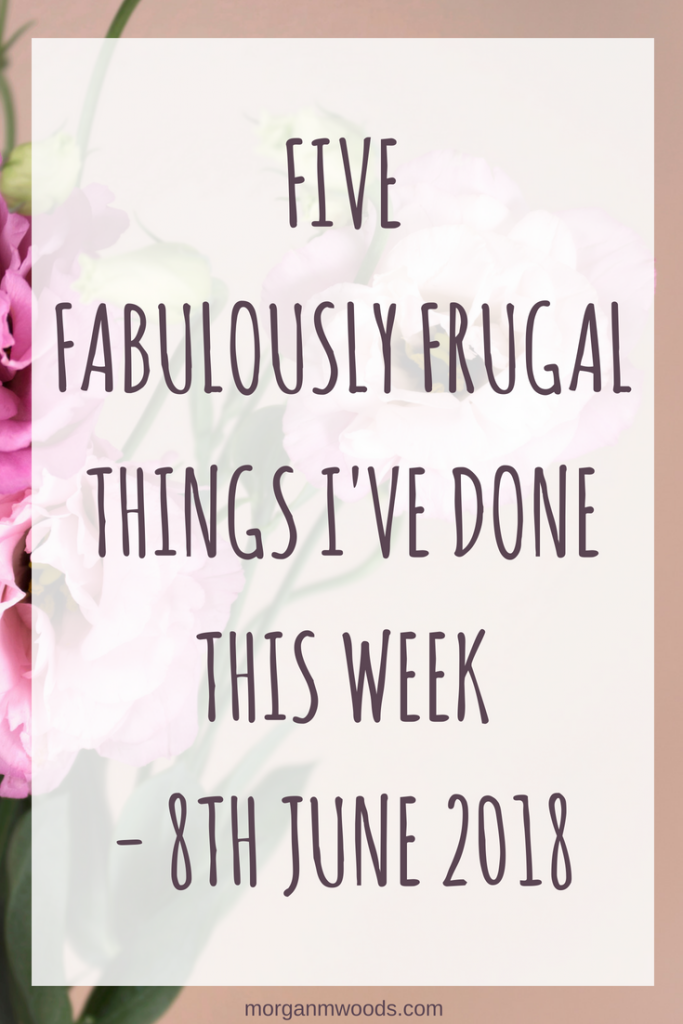 Five fabulously frugal things I've done this week - 8th June 2018