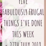 Five fabulously frugal things I've done this week - 27th July 2018