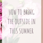 How to Bring the Outside in this Summer